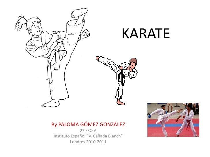 """KARATE<br />By PALOMA GÓMEZ GONZÁLEZ<br />2º ESO A<br />Instituto Español """"V. Cañada Blanch""""<br />Londres 2010-2011<br />"""