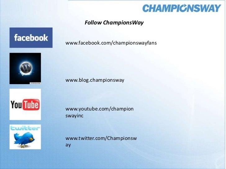 Follow ChampionsWay<br />www.facebook.com/championswayfans<br />www.blog.championsway<br />www.youtube.com/championswayinc...
