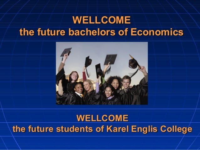 WELLCOME the future bachelors of Economics               WELLCOMEthe future students of Karel Englis College