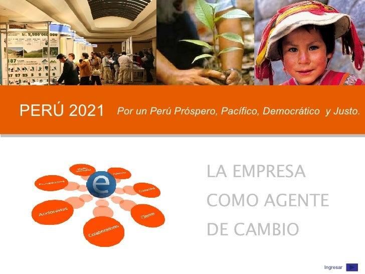 PERÚ 2021 Por un Perú Próspero, Pacífico, Democrático  y Justo. LA EMPRESA  COMO AGENTE  DE CAMBIO Ingresar