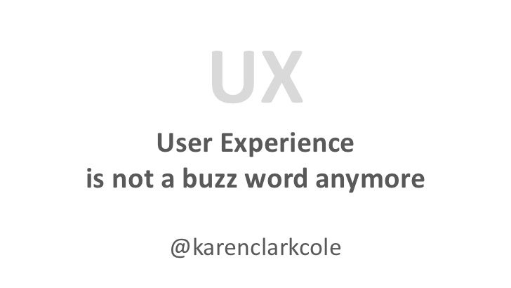 UX      User Experienceis not a buzz word anymore      @karenclarkcole