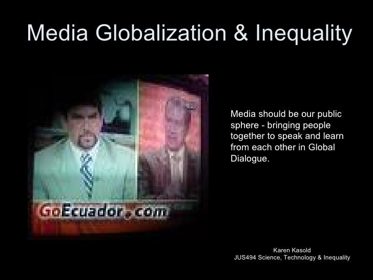 Media Globalization & Inequality Karen Kasold JUS494 Science, Technology & Inequality Media should be our public sphere - ...