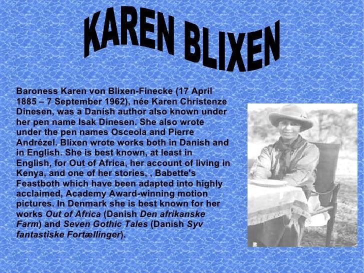 Baroness Karen von Blixen-Finecke (17 April 1885 – 7 September 1962), née Karen Christenze Dinesen, was a Danish author al...