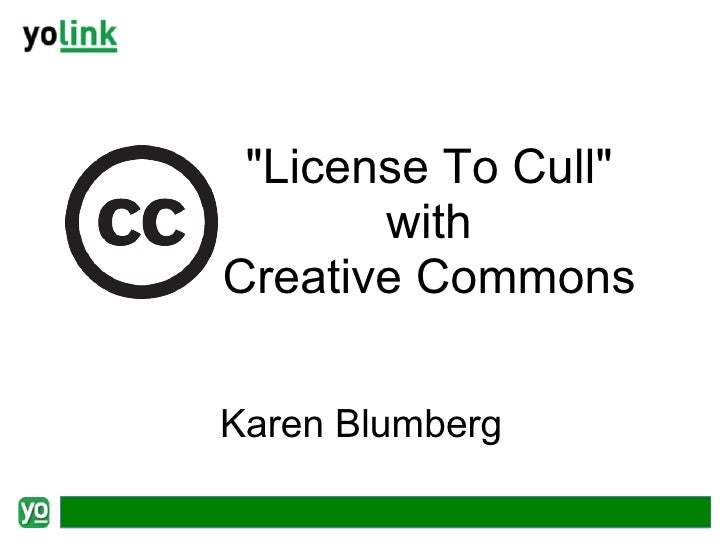 "<ul><ul><li>""License To Cull"" </li></ul></ul><ul><ul><li>with Creative Commons </li></ul></ul>Karen Blumberg"
