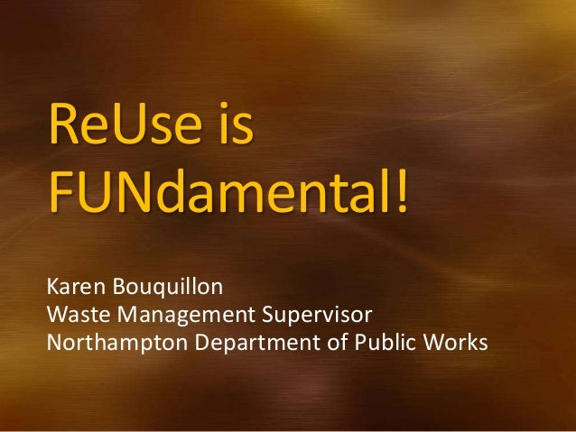 ReUse isFUNdamental!Karen BouquillonWaste Management SupervisorNorthampton Department of Public Works
