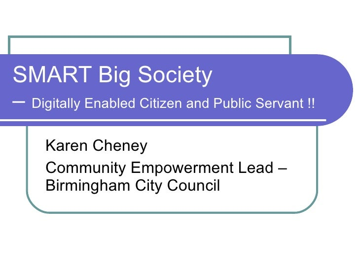 SMART Big Society  –  Digitally Enabled Citizen and Public Servant !! Karen Cheney Community Empowerment Lead – Birmingham...