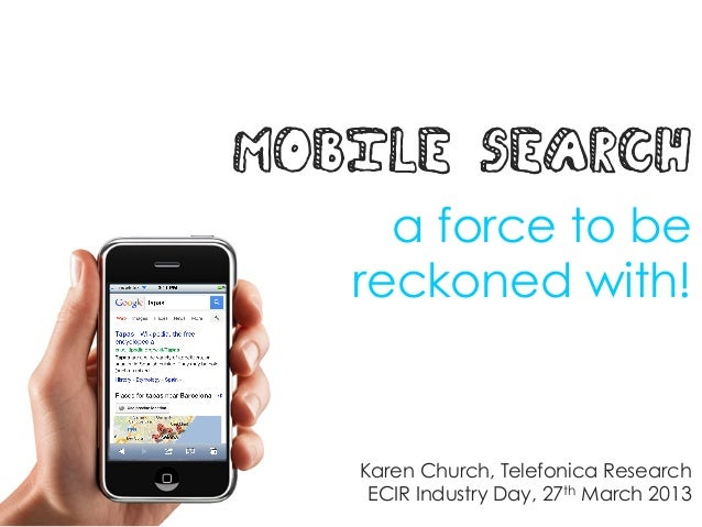 MOBILE SEARCH     a force to be   reckoned with!   Karen Church, Telefonica Research    ECIR Industry Day, 27th March 2013
