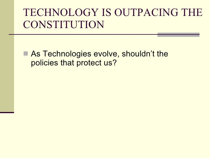 TECHNOLOGY IS OUTPACING THE CONSTITUTION <ul><li>As Technologies evolve, shouldn't the policies that protect us?  </li></ul>