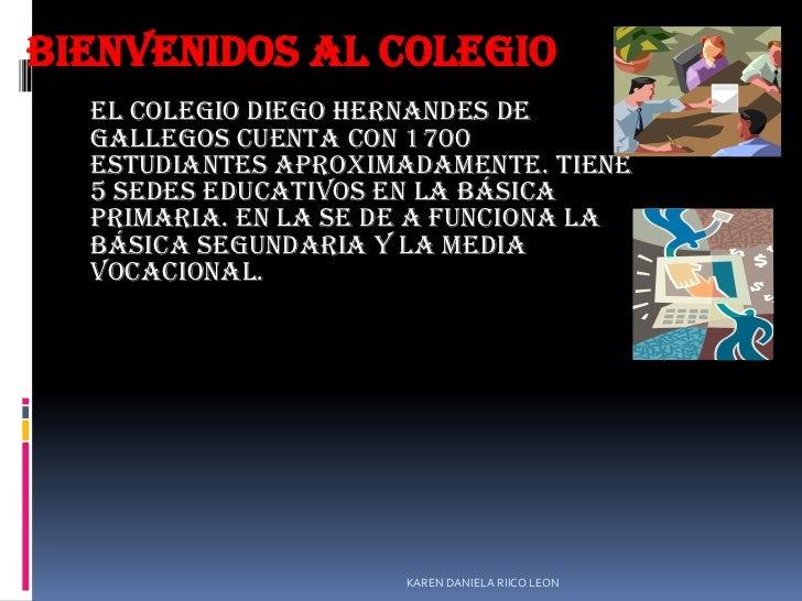 BIENVENIDOS AL COLEGIO  El colegio DIEGO HERNANDES DE  GALLEGOS cuenta con 1700  estudiantes aproximadamente. Tiene  5 sed...