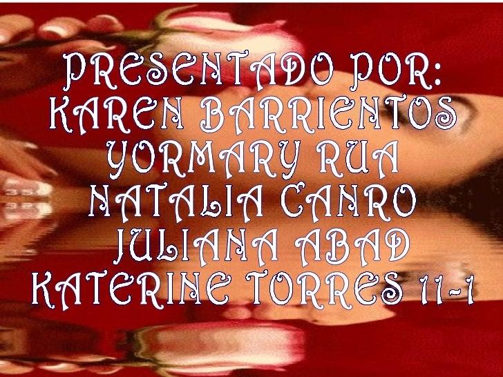 PRESENTADO POR:  KAREN BARRIENTOS  YORMARY RUA  NATALIA CANRO JULIANA ABAD  KATERINE TORRES 11-1