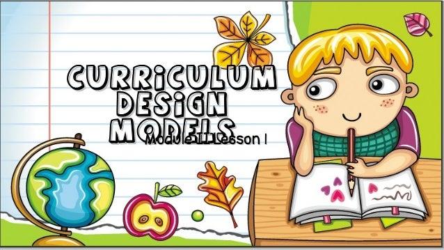 CurriculumCurriculum DesignDesign ModelsModelsModule II Lesson 1Module II Lesson 1