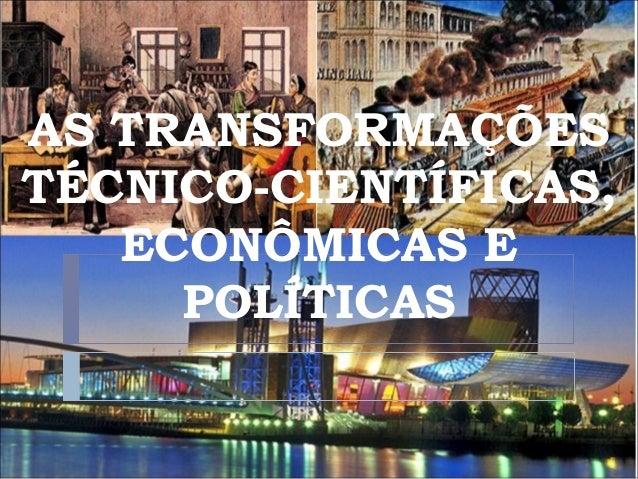 AS TRANSFORMAÇÕES TÉCNICO-CIENTÍFICAS, ECONÔMICAS E POLÍTICAS