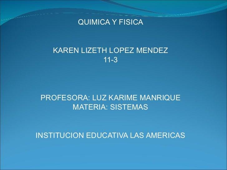 QUIMICA Y FISICA KAREN LIZETH LOPEZ MENDEZ 11-3 PROFESORA: LUZ KARIME MANRIQUE MATERIA: SISTEMAS INSTITUCION EDUCATIVA LAS...