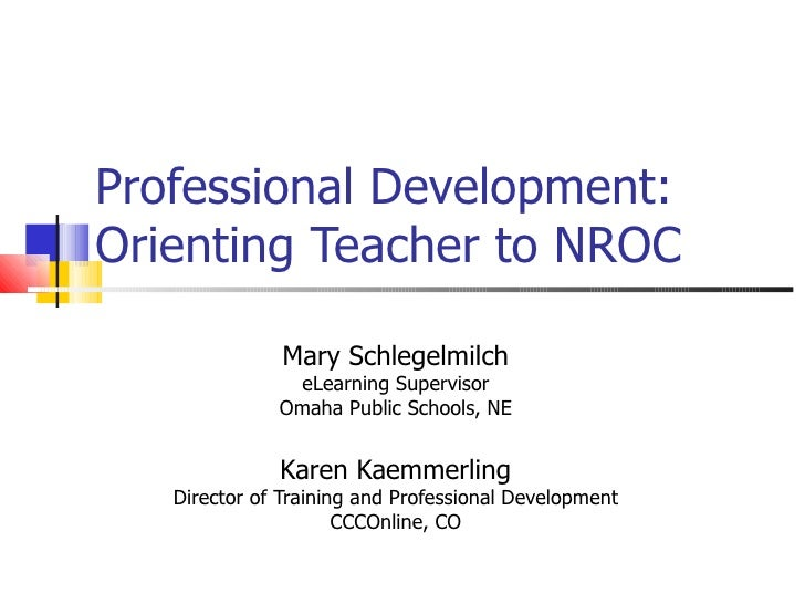 Professional Development: Orienting Teacher to NROC Mary Schlegelmilch eLearning Supervisor Omaha Public Schools, NE Karen...
