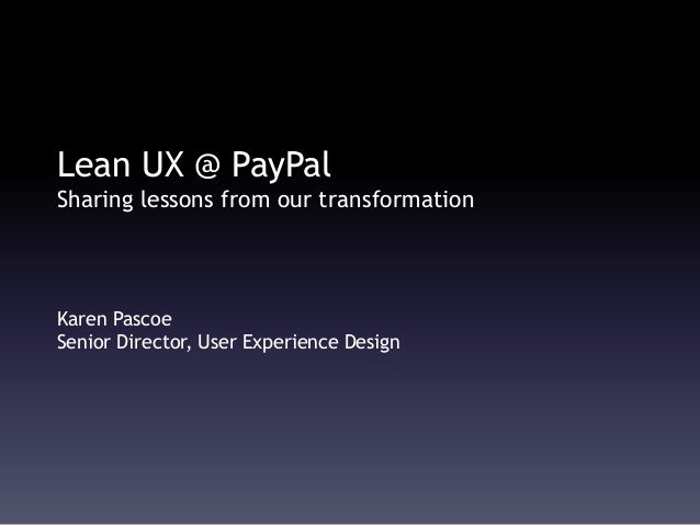 Lean UX @ PayPal Sharing lessons from our transformation Karen Pascoe Senior Director, User Experience Design