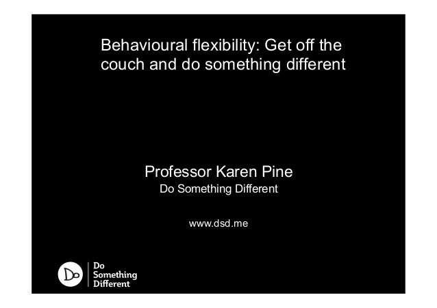 !Professor Karen PineDo Something Differentwww.dsd.meBehavioural flexibility: Get off thecouch and do something different