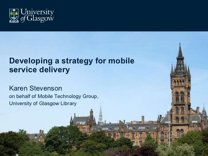Developing a strategy for mobile service delivery Karen Stevenson on behalf of Mobile Technology Group, University of Glas...