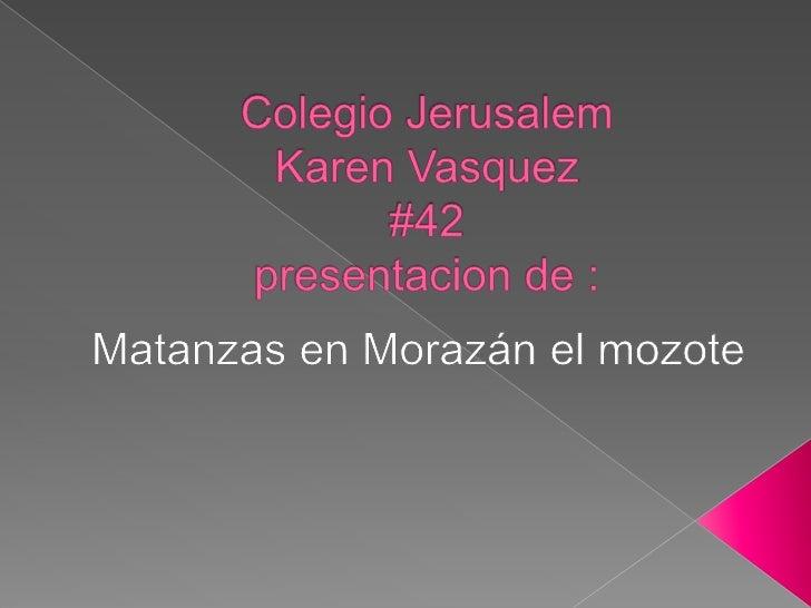 ColegioJerusalemKaren Vasquez#42presentacion de : <br />Matanzas en Morazán el mozote<br />