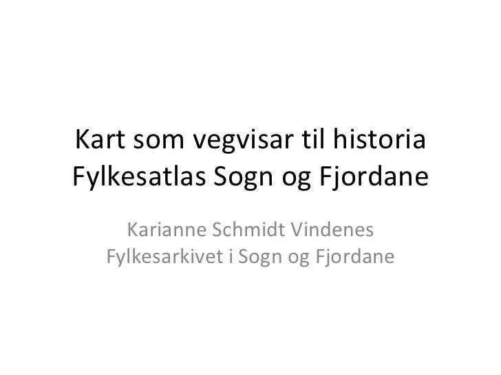 Kart som vegvisar til historia Fylkesatlas Sogn og Fjordane Karianne Schmidt Vindenes Fylkesarkivet i Sogn og Fjordane
