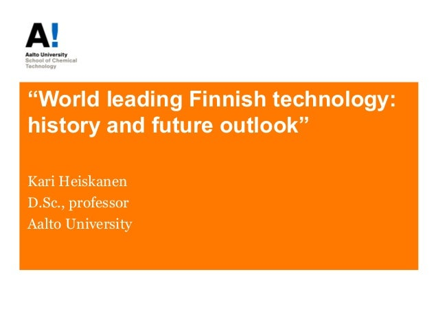 """World leading Finnish technology: history and future outlook"" Kari Heiskanen D.Sc., professor Aalto University"