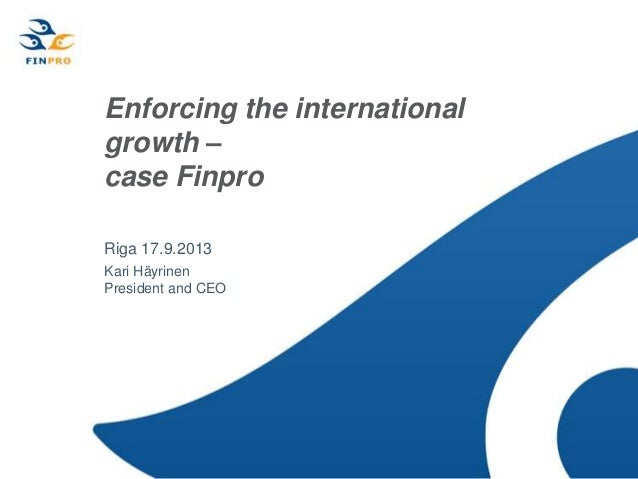Enforcing the international growth – case Finpro Riga 17.9.2013 Kari Häyrinen President and CEO