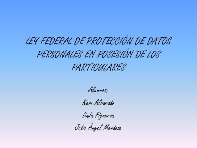 LEY FEDERAL DE PROTECCIÓN DE DATOS  PERSONALES EN POSESIÓN DE LOS  PARTICULARES  Alumnos:  Kari Alvarado  Linda Figueroa  ...