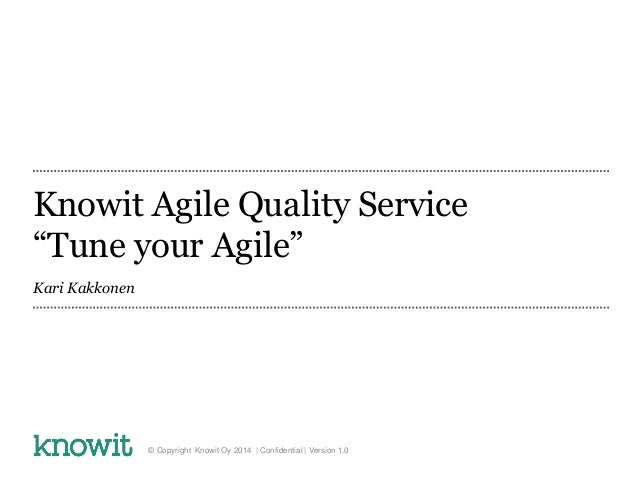 "Knowit Agile Quality Service ""Tune your Agile"" Kari Kakkonen © Copyright Knowit Oy 2014 