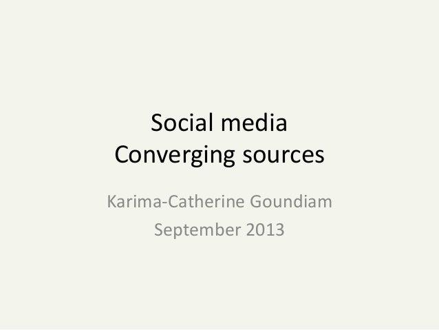 Social media Converging sources Karima-Catherine Goundiam September 2013