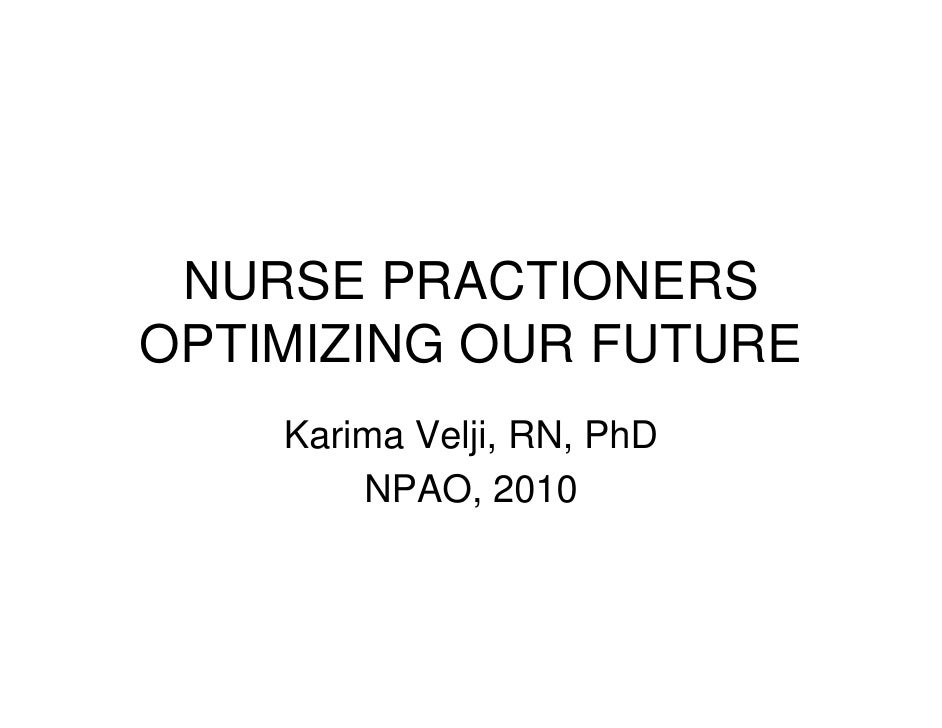 NURSE PRACTIONERSOPTIMIZING OUR FUTURE    Karima Velji, RN, PhD        NPAO, 2010