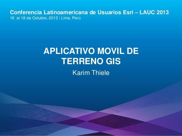 Conferencia Latinoamericana de Usuarios Esri – LAUC 2013 16 al 18 de Octubre, 2013 | Lima, Perú  APLICATIVO MOVIL DE TERRE...