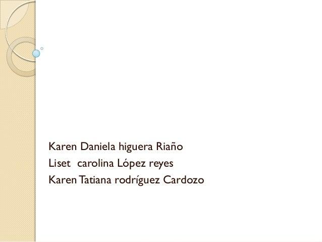 Karen Daniela higuera Riaño Liset carolina López reyes Karen Tatiana rodríguez Cardozo