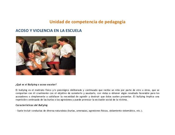 Unidad de competencia de pedagogíaACOSO Y VIOLENCIA EN LA ESCUELA¿Qué es el Bullying o acoso escolar?El bullying es el mal...