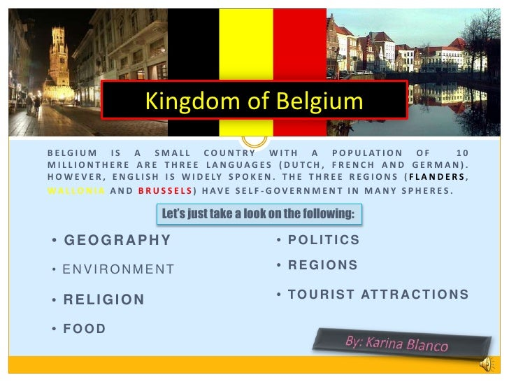Kingdom of Belgium<br />Belgium is a small country with a population of 10 millionThere are three languages (Dutch, Frenc...