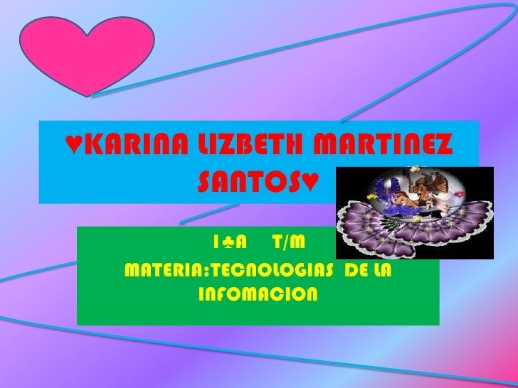 ♥KARINA LIZBETH MARTINEZ SANTOS♥<br />1♣A     T/M<br />MATERIA:TECNOLOGIAS  DE LA INFOMACION<br />