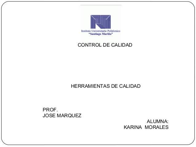 CONTROL DE CALIDAD HERRAMIENTAS DE CALIDAD PROF. JOSE MARQUEZ ALUMNA: KARINA MORALES