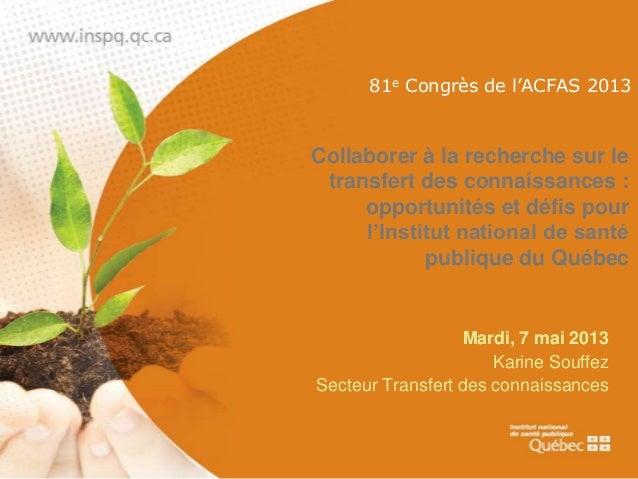 Karine Souffez - ACFAS 2013 - Collaborer à la recherche sur le transfert des connaissances : opportunités et défis pour l'Institut national de santé publique du Québec (INSPQ)