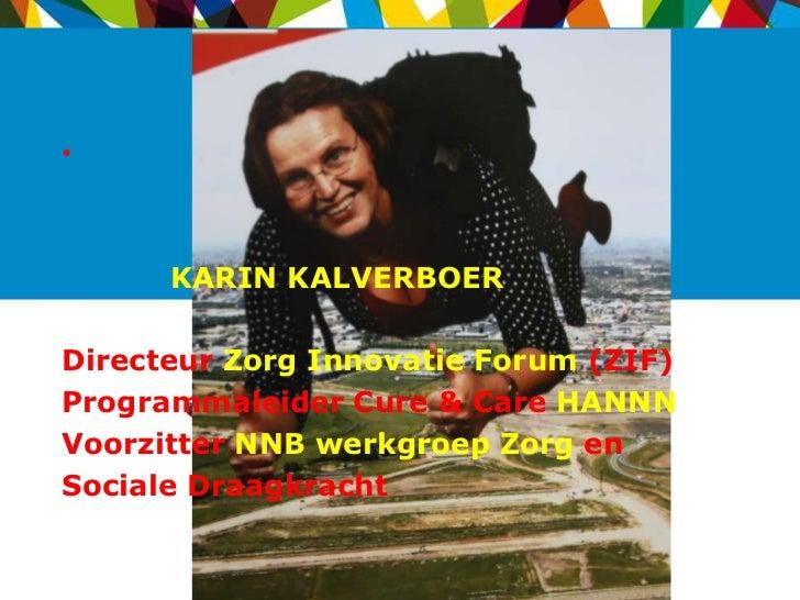 •      KARIN KALVERBOERDirecteur Zorg Innovatie Forum (ZIF)Programmaleider Cure & Care HANNNVoorzitter NNB werkgroep Zorg ...