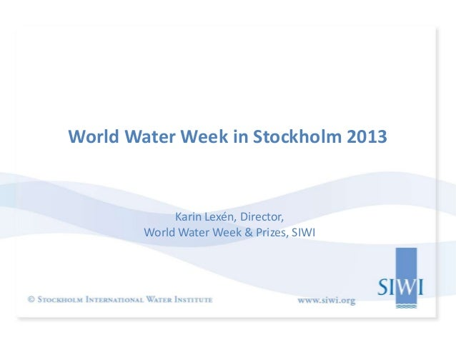 World Water Week in Stockholm 2013             Karin Lexén, Director,        World Water Week & Prizes, SIWI