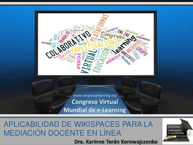 APLICABILIDAD DE WIKISPACES PARA LA MEDIACIÓN DOCENTE EN LÍNEA Dra. Karinne Terán Korowajczenko www.congresoelearning.org ...