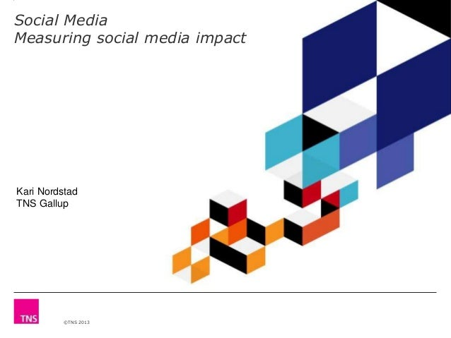 Social Media Measuring social media impact  Kari Nordstad TNS Gallup  ©TNS 2013