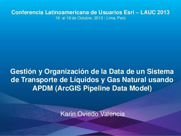Gestión y Organización de la Data de un Sistema de Transporte de Líquidos y Gas Natural usando APDM (ArcGIS Pipeline Data Model), Karin Oviedo Valencia - Compañía Operadora de Gas del Amazonas, Perú