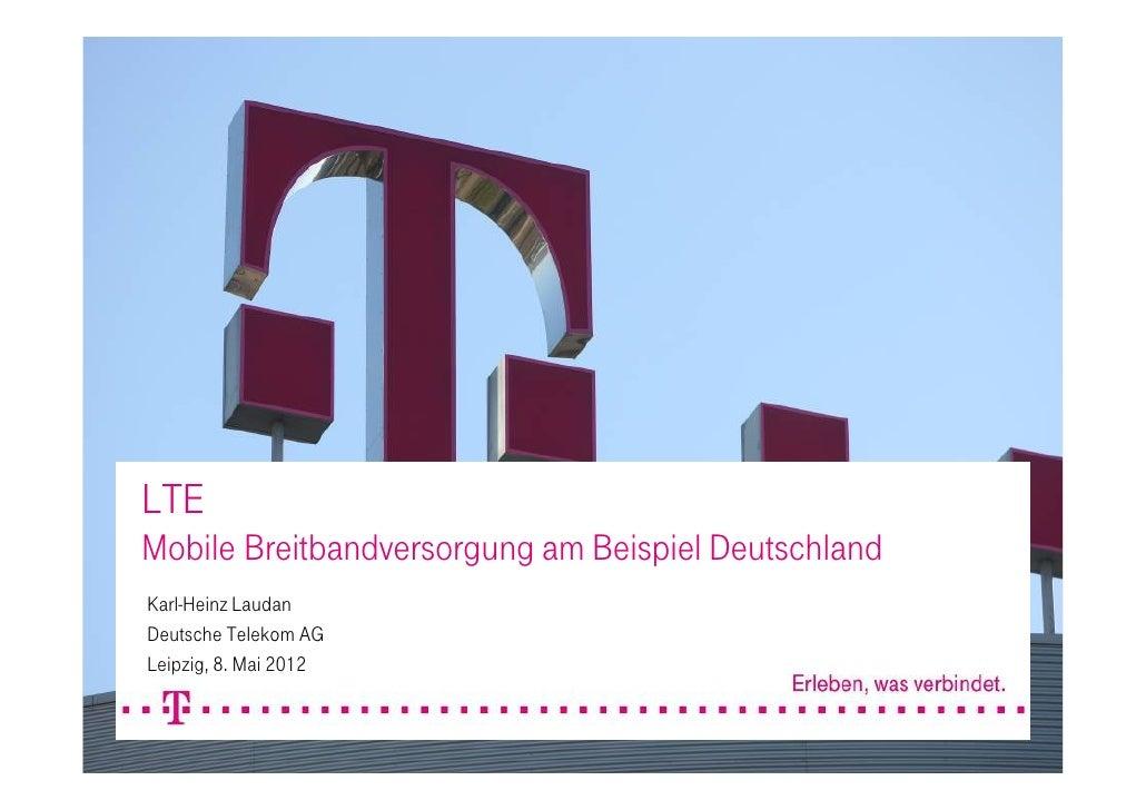 LTEMobile Breitbandversorgung am Beispiel DeutschlandKarl-Heinz LaudanDeutsche Telekom AGLeipzig, 8. Mai 2012