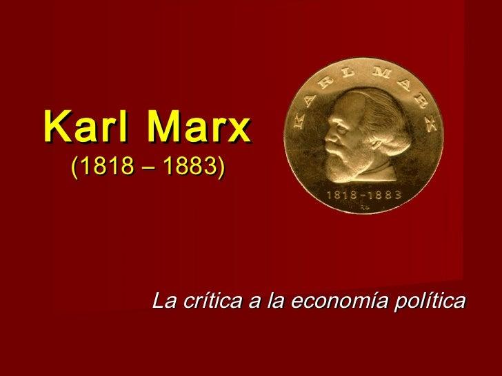 Karl Marx (1818 – 1883)       La crítica a la economía política