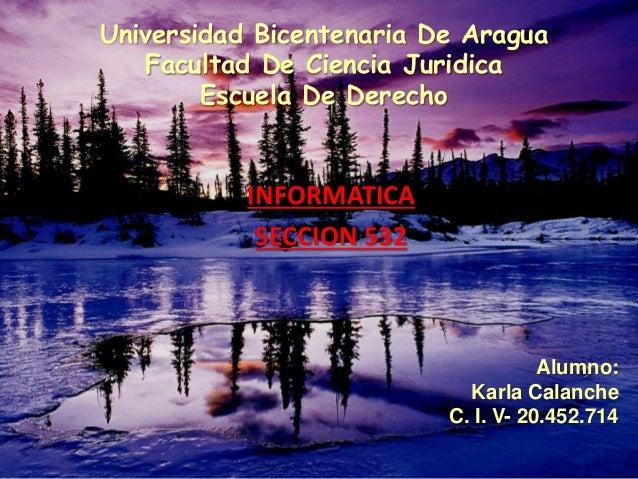 Universidad Bicentenaria De Aragua Facultad De Ciencia Juridica Escuela De Derecho INFORMATICA SECCION 532 Alumno: Karla C...