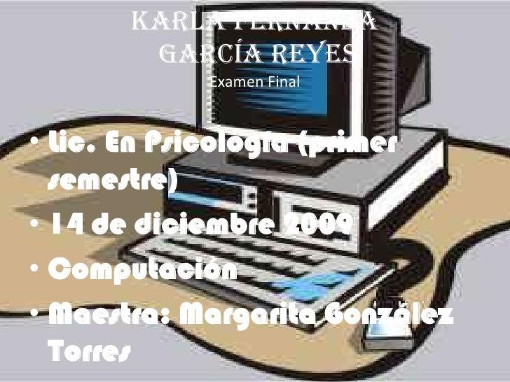 Karla Fernanda García Reyes Examen Final <br />Lic. En Psicología (primer semestre)<br />14 de diciembre 2009<br />Computa...