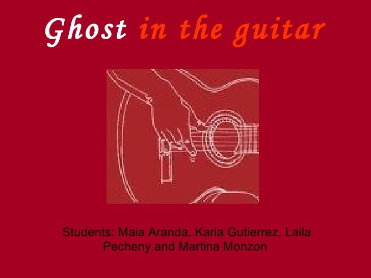 Ghost in the guitar      Students: Maia Aranda, Karla Gutierrez, Laila        Pecheny and Martina Monzon