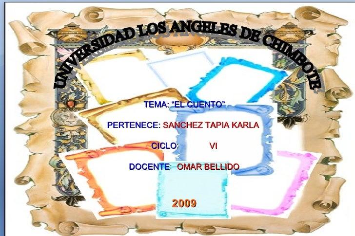 """TEMA: """"EL CUENTO"""" PERTENECE:   SANCHEZ   TAPIA   KARLA  CICLO :   VI DOCENTE :  OMAR   BELLIDO 2009 UNIVERSIDAD LOS ANGELE..."""