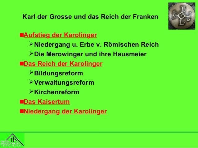Karl der Grosse und das Reich der Franken Aufstieg der Karolinger Niedergang u. Erbe v. Römischen Reich Die Merowinger u...