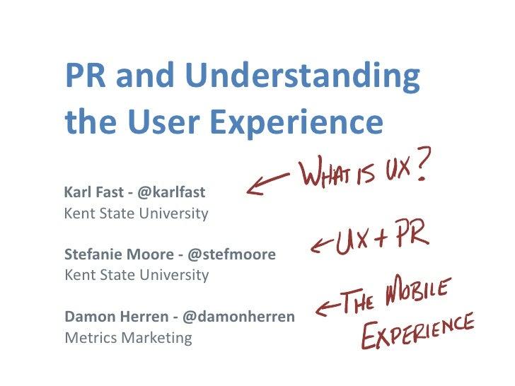 PR and Understandingthe User ExperienceKarl Fast - @karlfastKent State UniversityStefanie Moore - @stefmooreKent State Uni...