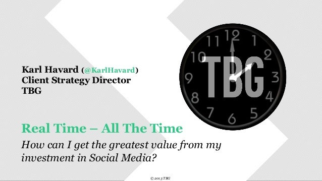 © 2013 TBG© 2013 TBGReal Time – All The TimeHow can I get the greatest value from myinvestment in Social Medi...